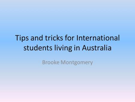 Tips and tricks for International students living in Australia Brooke Montgomery.