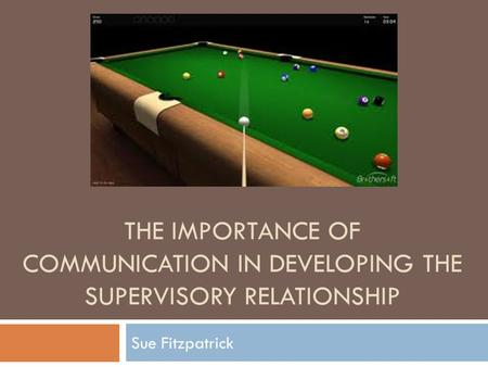 THE IMPORTANCE OF COMMUNICATION IN DEVELOPING THE SUPERVISORY RELATIONSHIP Sue Fitzpatrick.