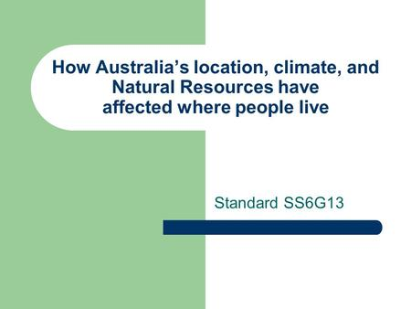 How Australia's location, climate, and Natural Resources have affected where people live Standard SS6G13.