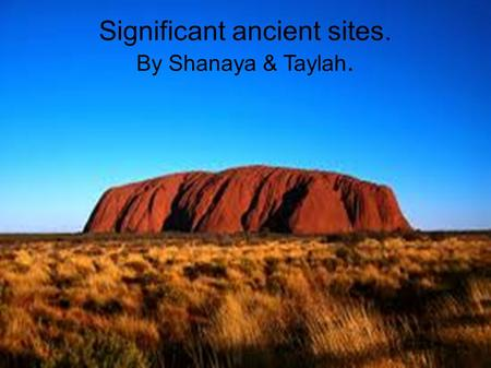 Significant ancient sites. By Shanaya & Taylah.. Ayres Rock. Name:Uluru-Kata Tjuta National Park. Country state: Australia Northern Territory. Year designated:1987.