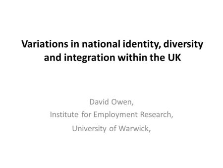 Variations in national identity, diversity and integration within the UK David Owen, Institute for Employment Research, University of Warwick,