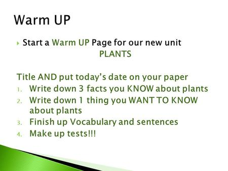  Start a Warm UP Page for our new unit PLANTS Title AND put today's date on your paper 1. Write down 3 facts you KNOW about plants 2. Write down 1 thing.