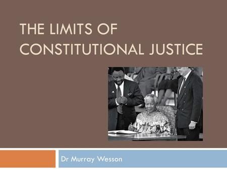 THE LIMITS OF CONSTITUTIONAL JUSTICE Dr Murray Wesson.