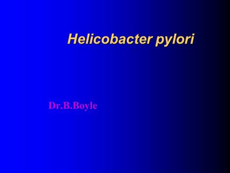 Helicobacter pylori Dr.B.Boyle Contents/Aims of Lecture History Introduction Microbiology Epidemiology and Transmission Pathogenesis Clinical Outcomes.