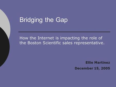 Bridging the Gap How the Internet is impacting the role of the Boston Scientific sales representative. Ellie Martinez December 15, 2005.