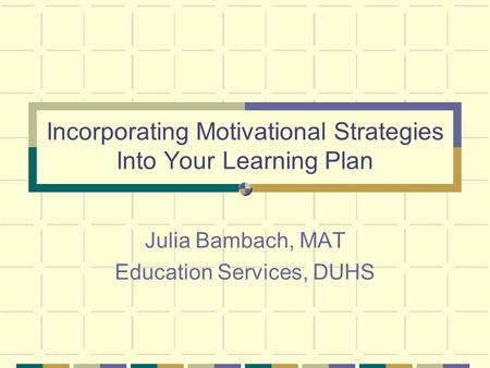 Incorporating Motivational Strategies Into Your Learning Plan Julia Bambach, MAT Education Services, DUHS.