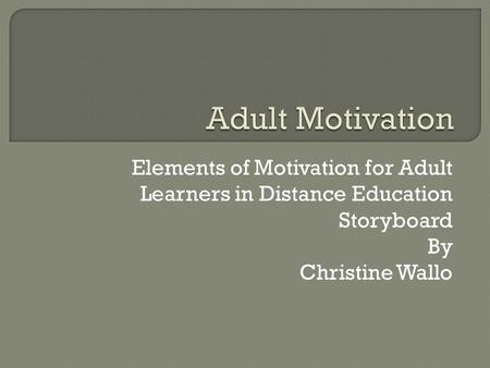 Elements of Motivation for Adult Learners in Distance Education Storyboard By Christine Wallo.