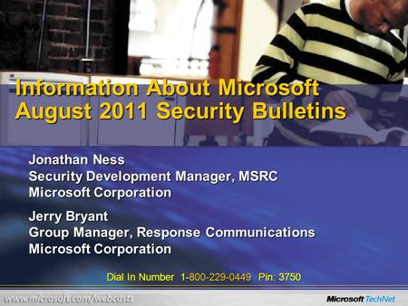 Dial In Number 1-800-229-0449 Pin: 3750 Information About Microsoft August 2011 Security Bulletins Jonathan Ness Security Development Manager, MSRC Microsoft.