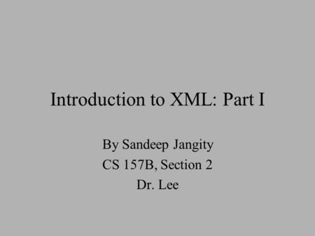 Introduction to XML: Part I By Sandeep Jangity CS 157B, Section 2 Dr. Lee.