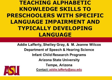TEACHING ALPHABETIC KNOWLEDGE SKILLS TO PRESCHOOLERS WITH SPECIFIC LANGUAGE IMPAIRMENT AND TYPICALLY DEVELOPING LANGUAGE Addie Lafferty, Shelley Gray,