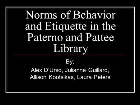 Norms of Behavior and Etiquette in the Paterno and Pattee Library By: Alex D'Urso, Julianne Guillard, Allison Kootsikas, Laura Peters.