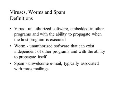Viruses, Worms and Spam Definitions Virus - unauthorized software, embedded in other programs and with the ability to propagate when the host program is.