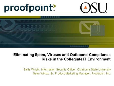 Eliminating Spam, Viruses and Outbound Compliance Risks in the Collegiate IT Environment Sallie Wright, Information Security Officer, Oklahoma State University.