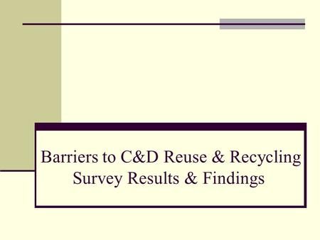 Barriers to C&D Reuse & Recycling Survey Results & Findings.