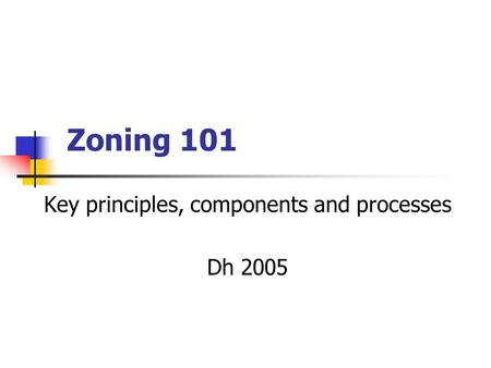 Zoning 101 Key principles, components and processes Dh 2005.