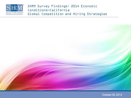 SHRM Survey Findings: 2014 Economic Conditions—California Global Competition and Hiring Strategies October 30, 2014.