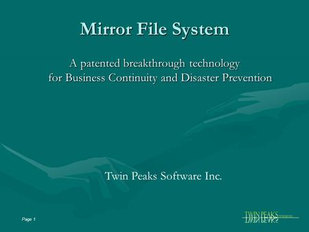 Page 1 Mirror File System A patented breakthrough technology for Business Continuity and Disaster Prevention Twin Peaks Software Inc.