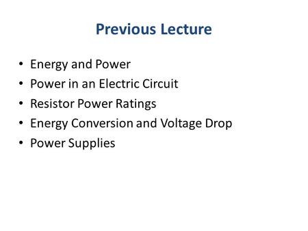 Previous Lecture Energy and Power Power in an Electric Circuit Resistor Power Ratings Energy Conversion and Voltage Drop Power Supplies.