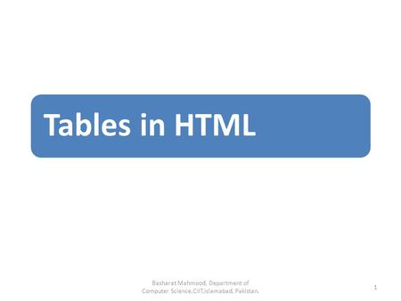 Tables in HTML Basharat Mahmood, Department of Computer Science,CIIT,Islamabad, Pakistan. 1.