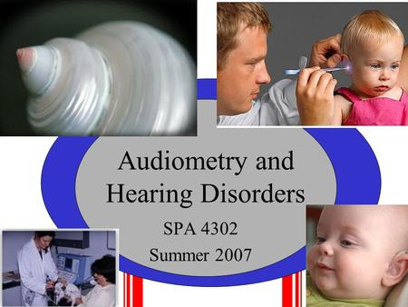 Audiometry and Hearing Disorders SPA 4302 Summer 2007.