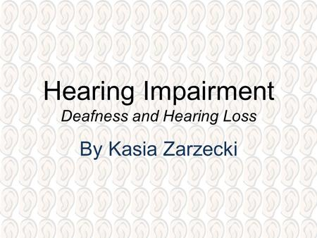 Hearing Impairment Deafness and Hearing Loss By Kasia Zarzecki.