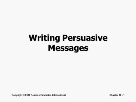 Copyright © 2010 Pearson Education InternationalChapter 10 - 1 Writing Persuasive Messages.