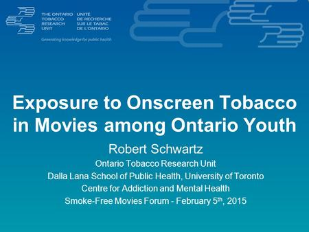Exposure to Onscreen Tobacco in Movies among Ontario Youth Robert Schwartz Ontario Tobacco Research Unit Dalla Lana School of Public Health, University.