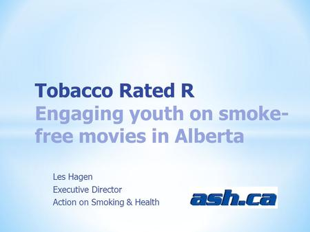 Les Hagen Executive Director Action on Smoking & Health Tobacco Rated R Engaging youth on smoke- free movies in Alberta.