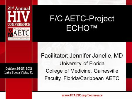 F/C AETC-Project ECHO™ Facilitator: Jennifer Janelle, MD University of Florida College of Medicine, Gainesville Faculty, Florida/Caribbean AETC.