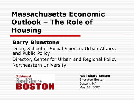 Massachusetts Economic Outlook – The Role of Housing Barry Bluestone Dean, School of Social Science, Urban Affairs, and Public Policy Director, Center.