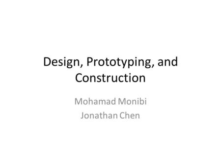 Design, Prototyping, and Construction Mohamad Monibi Jonathan Chen.
