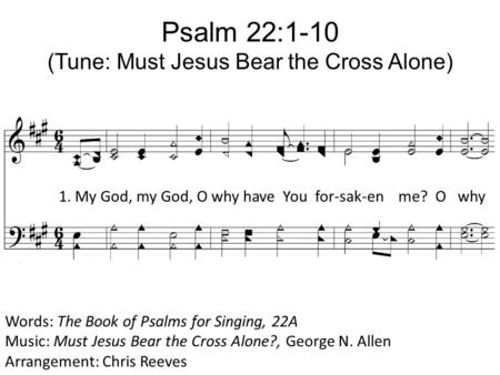 Psalm 22:1-10 (Tune: Must Jesus Bear the Cross Alone) Words: The Book of Psalms for Singing, 22A Music: Must Jesus Bear the Cross Alone?, George N. Allen.