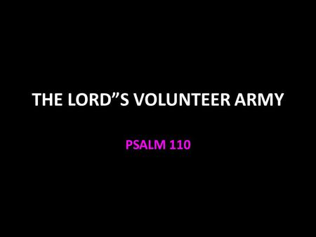 "THE LORD""S VOLUNTEER ARMY PSALM 110. Psalm 110:1 The main Messianic Psalm Verse 1 is quoted several times in the New Testament Mark 12:35-37 to prove."