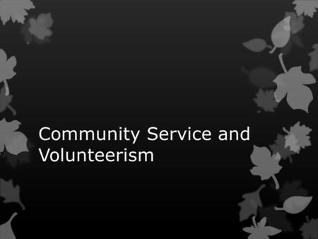 Community Service and Volunteerism.  What is Community Service?  How does one get/do community service?  Why is community service important?