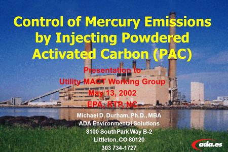Control of Mercury Emissions by Injecting Powdered Activated Carbon (PAC) Michael D. Durham, Ph.D., MBA ADA Environmental Solutions 8100 SouthPark Way.