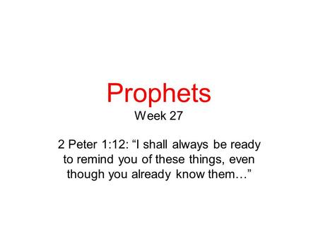 "Prophets Week 27 2 Peter 1:12: ""I shall always be ready to remind you of these things, even though you already know them…"""