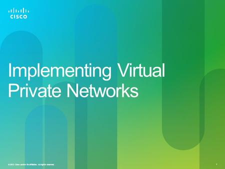 © 2012 Cisco and/or its affiliates. All rights reserved. 1 Implementing Virtual Private Networks.