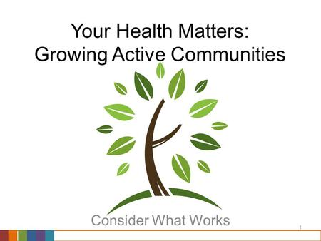 1 Your Health Matters: Growing Active Communities Consider What Works.