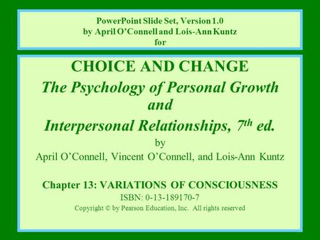 CHOICE AND CHANGE The Psychology of Personal Growth and Interpersonal Relationships, 7 th ed. by April O'Connell, Vincent O'Connell, and Lois-Ann Kuntz.