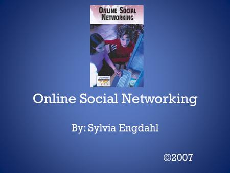 Online Social Networking By: Sylvia Engdahl ©2007.