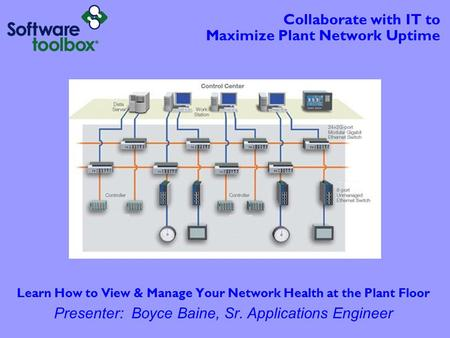 Collaborate with IT to Maximize Plant Network Uptime Learn How to View & Manage Your Network Health at the Plant Floor Presenter: Boyce Baine, Sr. Applications.