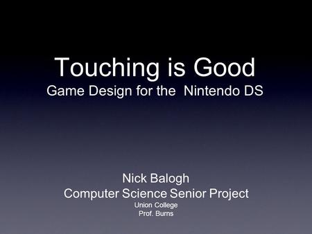 Touching is Good Game Design for the Nintendo DS Nick Balogh Computer Science Senior Project Union College Prof. Burns.