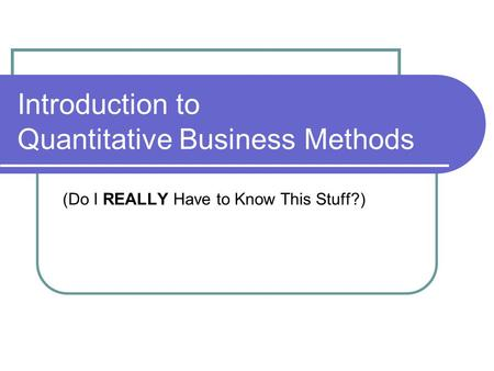 Introduction to Quantitative Business Methods (Do I REALLY Have to Know This Stuff?)