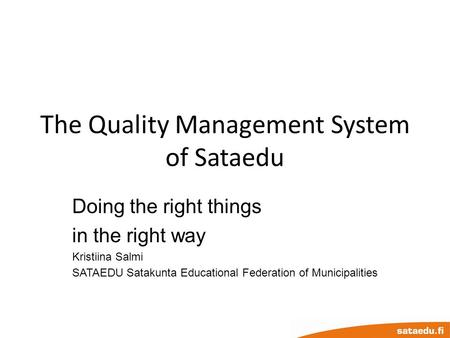 The Quality Management System of Sataedu Doing the right things in the right way Kristiina Salmi SATAEDU Satakunta Educational Federation of Municipalities.