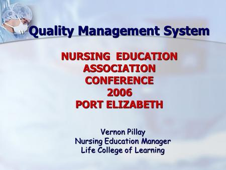"Quality Management System NURSING EDUCATION ASSOCIATION CONFERENCE 2006 PORT ELIZABETH "" Vernon Pillay Nursing Education Manager Life College of Learning."