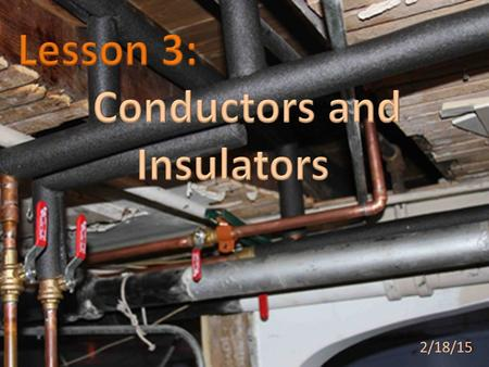 2/18/15. Conductors and insulators affect the ability of heat to transfer between objects or substances.