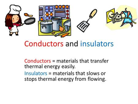 Conductors and insulators Conductors = materials that transfer thermal energy easily. Insulators = materials that slows or stops thermal energy from flowing.