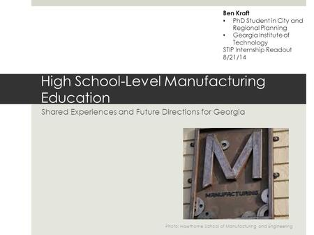 High School-Level Manufacturing Education Shared Experiences and Future Directions for Georgia Ben Kraft PhD Student in City and Regional Planning Georgia.