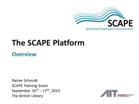 SCAPE Rainer Schmidt SCAPE Training Event September 16 th – 17 th, 2013 The British Library The SCAPE Platform Overview.