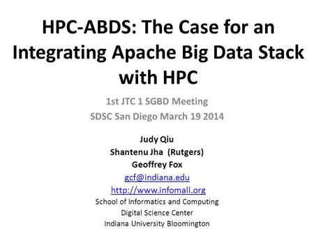 HPC-ABDS: The Case for an Integrating Apache Big Data Stack with HPC 1st JTC 1 SGBD Meeting SDSC San Diego March 19 2014 Judy Qiu Shantenu Jha (Rutgers)
